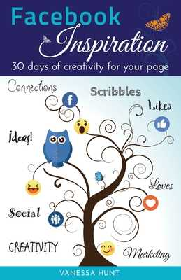 Facebook Inspiration: 30 days of creativity for your page - Hunt, Vanessa, and Melhuish, Chrystel (Designer)