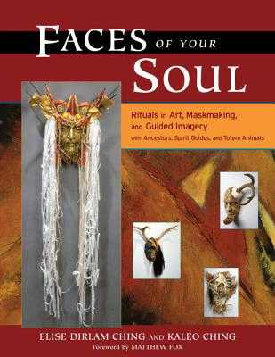 Faces of Your Soul: Rituals in Art, Maskmaking, and Guided Imagery with Ancestors, Spirit Guides, and Totem Animals - Ching, Elise Dirlam, and Ching, Kaleo, and Fox, Matthew (Foreword by)