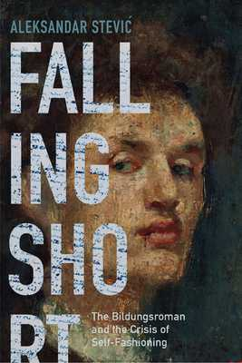 Falling Short: The Bildungsroman and the Crisis of Self-Fashioning - Stevic, Aleksandar