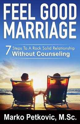 Feel Good Marriage: 7 Steps to a Rock Solid Relationship Without Counseling - Petkovic, Marko