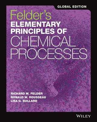 Felder's Elementary Principles of Chemical Processes - Felder, Richard M., and Rousseau, Ronald W., and Bullard, Lisa G.