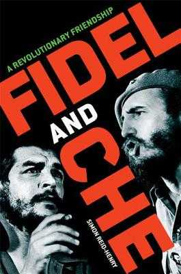Fidel and Che: A Revolutionary Friendship - Reid-Henry, Simon