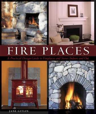 Fire Places: A Practical Design Guide to Fireplaces and Stoves - Gitlin, Jane