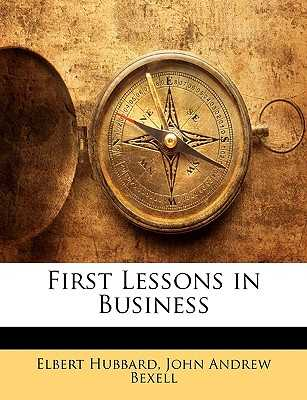 First Lessons in Business - Hubbard, Elbert, and Bexell, John Andrew