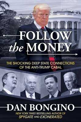 Follow the Money: The Shocking Deep State Connections of the Anti-Trump Cabal - Bongino, Dan
