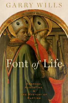 Font of Life: Ambrose, Augustine, and the Mystery of Baptism - Wills, Garry