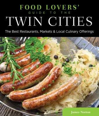 Food Lovers' Guide To(r) the Twin Cities: The Best Restaurants, Markets & Local Culinary Offerings - Norton, James