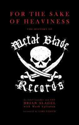 For the Sake of Heaviness: The History of Metal Blade Records - Slagel, Brian, and Eglinton, Mark, and Ulrich, Lars (Foreword by)