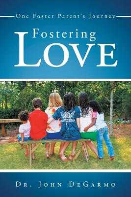 Fostering Love: One Foster Parent's Journey - Degarmo, John, Dr.