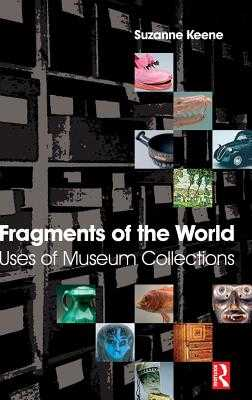 Fragments of the World: Uses of Museum Collections - Keene, Suzanne
