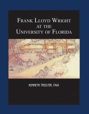 Frank Lloyd Wright at the University of Florida - Treister, Kenneth