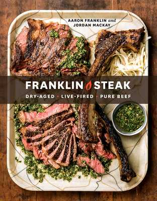 Franklin Steak: Dry-Aged. Live-Fired. Pure Beef. [a Cookbook] - Franklin, Aaron, and MacKay, Jordan