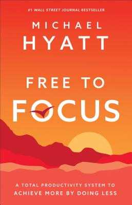Free to Focus: A Total Productivity System to Achieve More by Doing Less - Hyatt, Michael