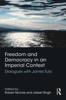 Freedom and Democracy in an Imperial Context: Dialogues with James Tully - Nichols, Robert (Editor), and Singh, Jakeet (Editor)