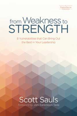 From Weakness to Strength: 8 Vulnerabilities That Can Bring Out the Best in Your Leadership - Sauls, Scott, and Tada, Joni Eareckson (Foreword by), and Smith, Scotty (Foreword by)