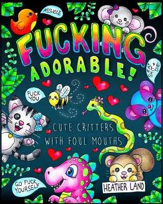 Fucking Adorable - Cute Critters with Foul Mouths: Sweary Adult Coloring Book - Land, Heather