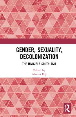 Gender, Sexuality, Decolonization: South Asia in the World Perspective - Roy, Ahonaa (Editor)