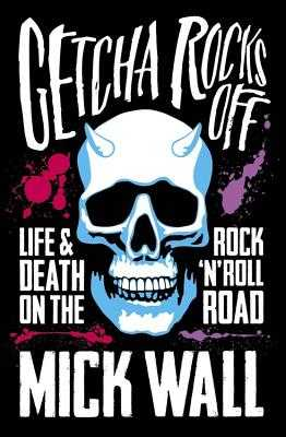 Getcha Rocks Off: Sex & Excess. Bust-Ups & Binges. Life & Death on the Rock 'N' Roll Road - Wall, Mick
