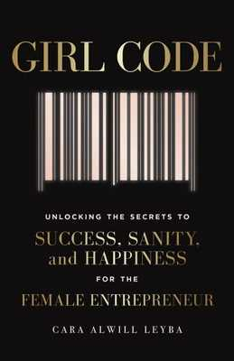 Girl Code: Unlocking the Secrets to Success, Sanity, and Happiness for the Female Entrepreneur - Alwill Leyba, Cara