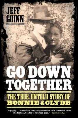 Go Down Together: The True, Untold Story of Bonnie and Clyde - Guinn, Jeff