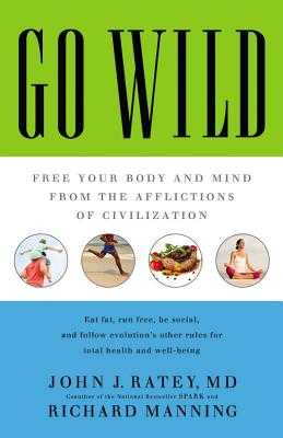 Go Wild: Free Your Body and Mind from the Afflictions of Civilization - Ratey, John J, Professor, MD, and Manning, Richard, and Woren, Dan (Read by)