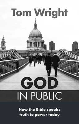 God in Public: How the Bible Speaks Truth to Power - Then and Now - Wright, Tom