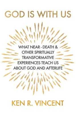 God is With Us: What Near-Death and Other Spiritually Transformative Experiences Teach Us About God and Afterlife - Vincent, Ken R