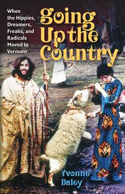 Going Up the Country: When the Hippies, Dreamers, Freaks, and Radicals Moved to Vermont - Daley, Yvonne