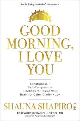 Good Morning, I Love You: Mindfulness and Self-Compassion Practices to Rewire Your Brain for Calm, Clarity, and Joy - Shapiro, Shauna, and Siegel, Daniel (Introduction by)