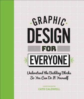 Graphic Design for Everyone: Understand the Building Blocks So You Can Do It Yourself - Caldwell, Cath