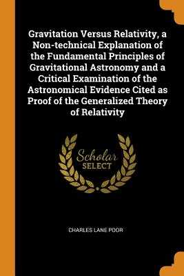 Gravitation Versus Relativity, a Non-technical Explanation of the Fundamental Principles of Gravitational Astronomy and a Critical Examination of the Astronomical Evidence Cited as Proof of the Generalized Theory of Relativity - Poor, Charles Lane