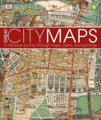 Great City Maps: A Historical Journey Through Maps, Plans, and Paintings - DK, and Smithsonian Institution (Contributions by)