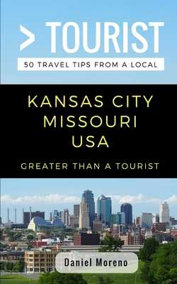 Greater Than a Tourist- Kansas City Missouri: 50 Travel Tips from a Local - Tourist, Greater Than a, and Rusczyk, Lisa (Foreword by), and Moreno, Daniel