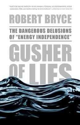 "Gusher of Lies: The Dangerous Delusions of ""energy Independence"" - Bryce, Robert"