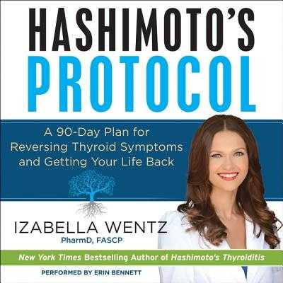 Hashimoto's Protocol: A 90-Day Plan for Reversing Thyroid Symptoms and Getting Your Life Back - Wentz Pharmd Fascp, Izabella, and Bennett, Erin (Read by)