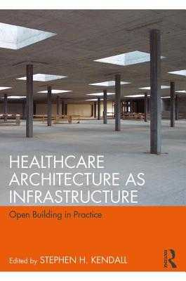 Healthcare Architecture as Infrastructure: Open Building in Practice - Kendall, Stephen H. (Editor)