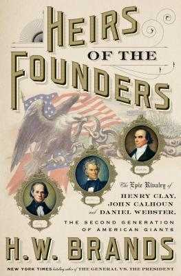 Heirs of the Founders: The Epic Rivalry of Henry Clay, John Calhoun and Daniel Webster, the Second Generation of American Giants - Brands, H W