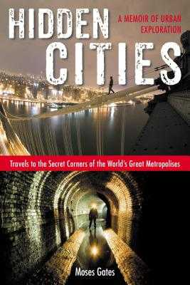 Hidden Cities: Travels to the Secret Corners of the World's Great Metropolises: A Memoir of Urban Exploration - Gates, Moses