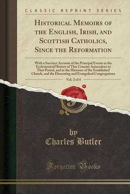 Historical Memoirs of the English, Irish, and Scottish Catholics, Since the Reformation, Vol. 2 of 4: With a Succinct Account of the Principal Events in the Ecclesiastical History of This Country Antecedent to That Period, and in the Histories of the Esta - Butler, Charles