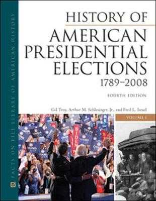History of American Presidential Elections, 1789-2008, Fourth Edition, 3-Volume Set - Arthur M Schlesinger, Jr, and Gil Troy, Arthur M Schlesinger, and Troy, Gil