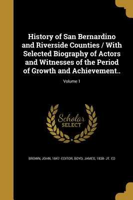 History of San Bernardino and Riverside Counties / With Selected Biography of Actors and Witnesses of the Period of Growth and Achievement..; Volume 1 - Brown, John 1847- Editor (Creator), and Boyd, James 1838- Jt Ed (Creator)