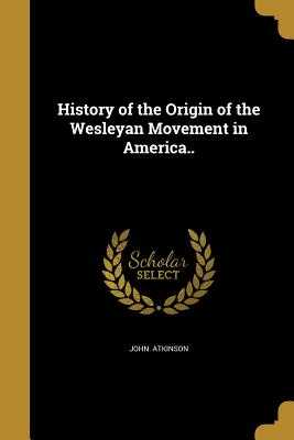 History of the Origin of the Wesleyan Movement in America.. - Atkinson, John