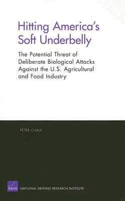 Hitting America's Soft Underbelly: The Potential Threat of Deliberate Biological Attacks Againist the U.S. Agricultural and Food Industry - Chalk, Peter