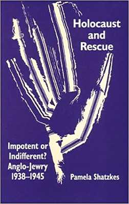 Holocaust and Rescue: Impotent or Indifferent? Anglo-Jewry 1938-1945 - Shatzkes, Pamela