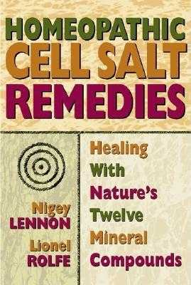 Homeopathic Cell Salt Remedies: Healing with Nature's Twelve Mineral Compounds - Lennon, Nigey, and Rolfe, Lionel