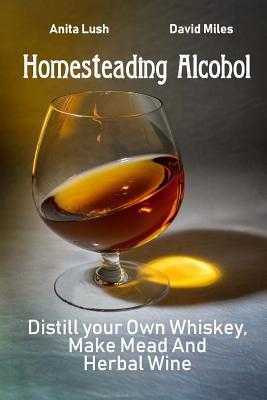 Homesteading Alcohol: Distill your Own Whiskey, Make Mead And Herbal Wine - Miles, David, and Lush, Anita