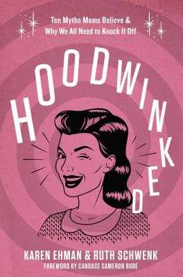 Hoodwinked: Ten Myths Moms Believe and Why We All Need to Knock It Off - Ehman, Karen, and Schwenk, Ruth