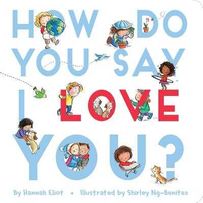 How Do You Say I Love You? - Eliot, Hannah, and Ng-Benitez, Shirley (Illustrator)