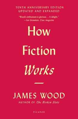 How Fiction Works (Tenth Anniversary Edition): Updated and Expanded - Wood, James