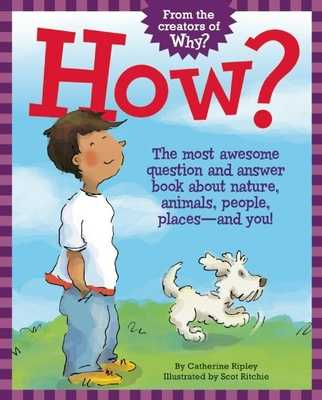 How?: The Most Awesome Question and Answer Book about Nature, Animals, People, Places -- And You! - Ripley, Catherine